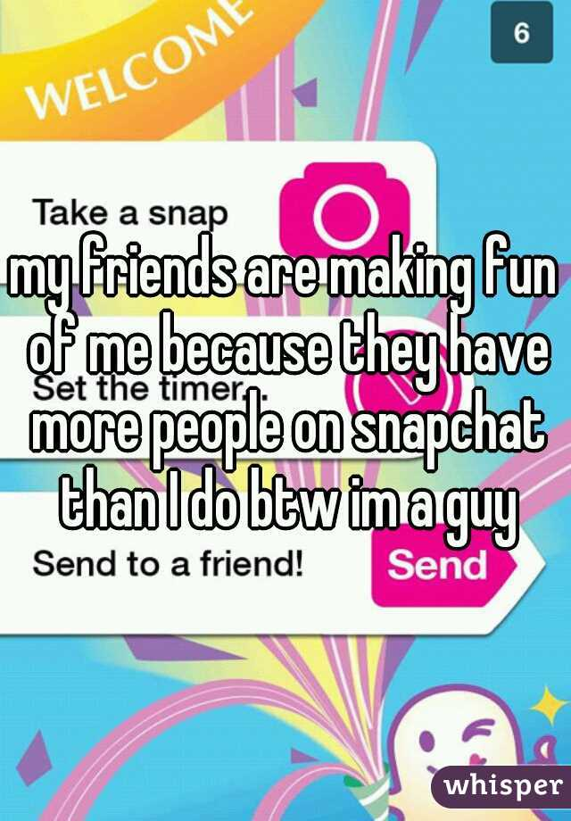 my friends are making fun of me because they have more people on snapchat than I do btw im a guy