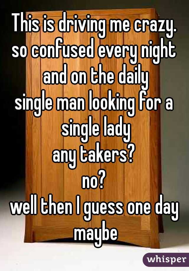 This is driving me crazy. so confused every night and on the daily single man looking for a single lady any takers? no? well then I guess one day maybe