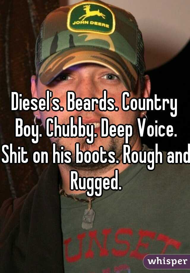 Diesel's. Beards. Country Boy. Chubby. Deep Voice. Shit on his boots. Rough and Rugged.