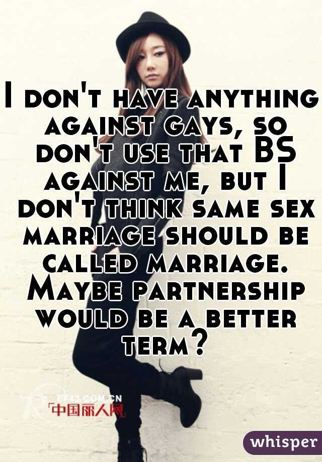 I don't have anything against gays, so don't use that BS against me, but I don't think same sex marriage should be called marriage. Maybe partnership would be a better term?
