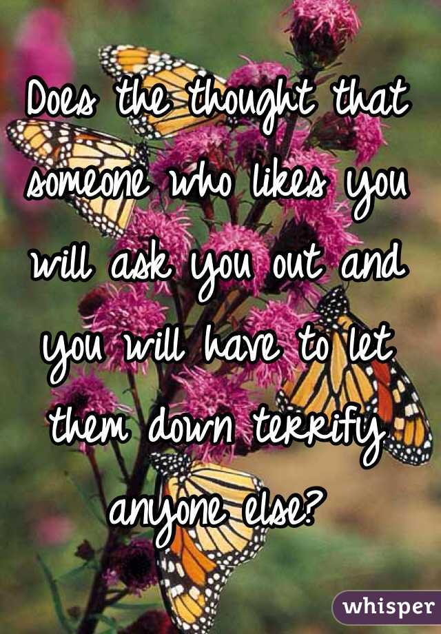Does the thought that someone who likes you will ask you out and you will have to let them down terrify anyone else?