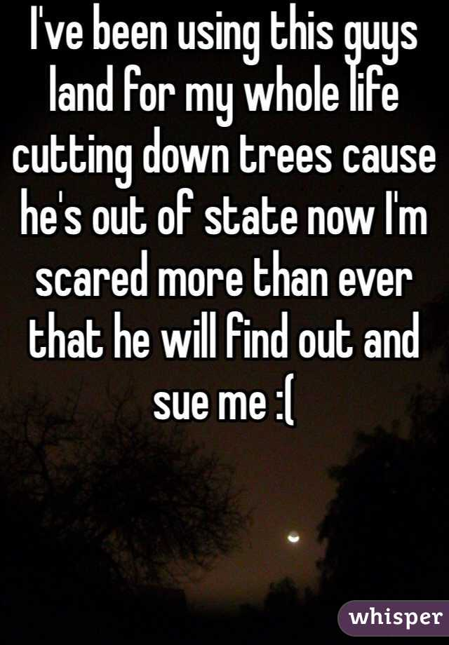 I've been using this guys land for my whole life cutting down trees cause he's out of state now I'm scared more than ever that he will find out and sue me :(