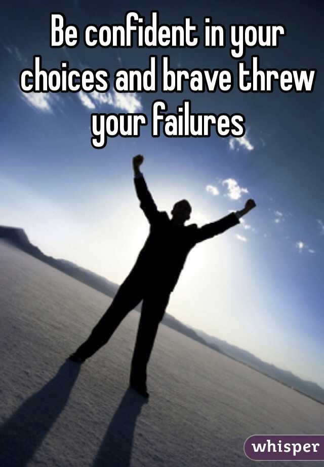 Be confident in your choices and brave threw your failures