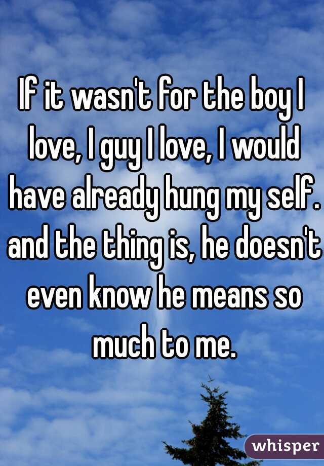 If it wasn't for the boy I love, I guy I love, I would have already hung my self. and the thing is, he doesn't even know he means so much to me.