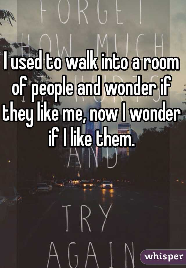 I used to walk into a room of people and wonder if they like me, now I wonder if I like them.
