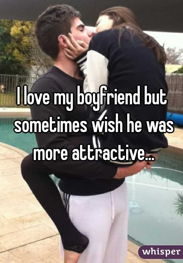 I love my boyfriend but sometimes wish he was more attractive...