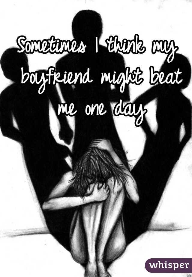 Sometimes I think my boyfriend might beat me one day