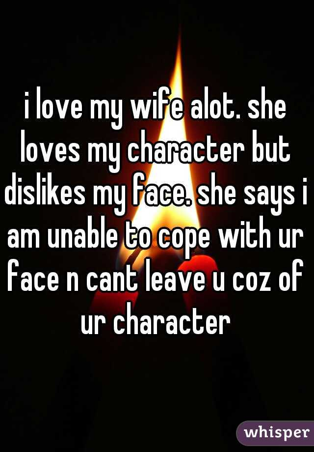 i love my wife alot. she loves my character but dislikes my face. she says i am unable to cope with ur face n cant leave u coz of ur character