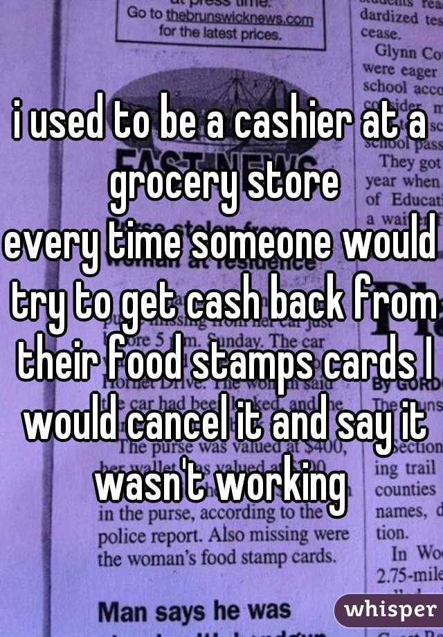 i used to be a cashier at a grocery store every time someone would try to get cash back from their food stamps cards I would cancel it and say it wasn't working