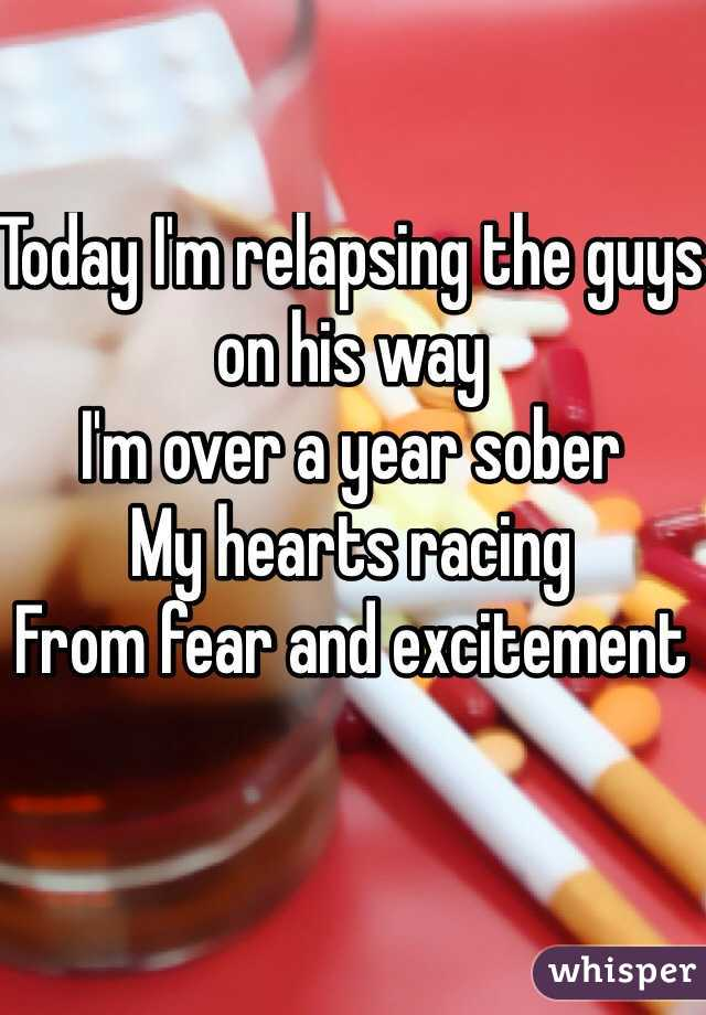 Today I'm relapsing the guys on his way I'm over a year sober My hearts racing  From fear and excitement