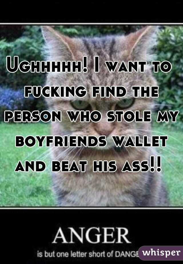 Ughhhhh! I want to fucking find the person who stole my boyfriends wallet and beat his ass!!