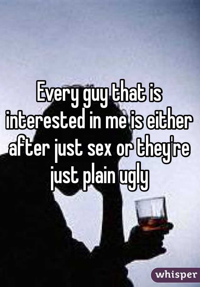 Every guy that is interested in me is either after just sex or they're just plain ugly