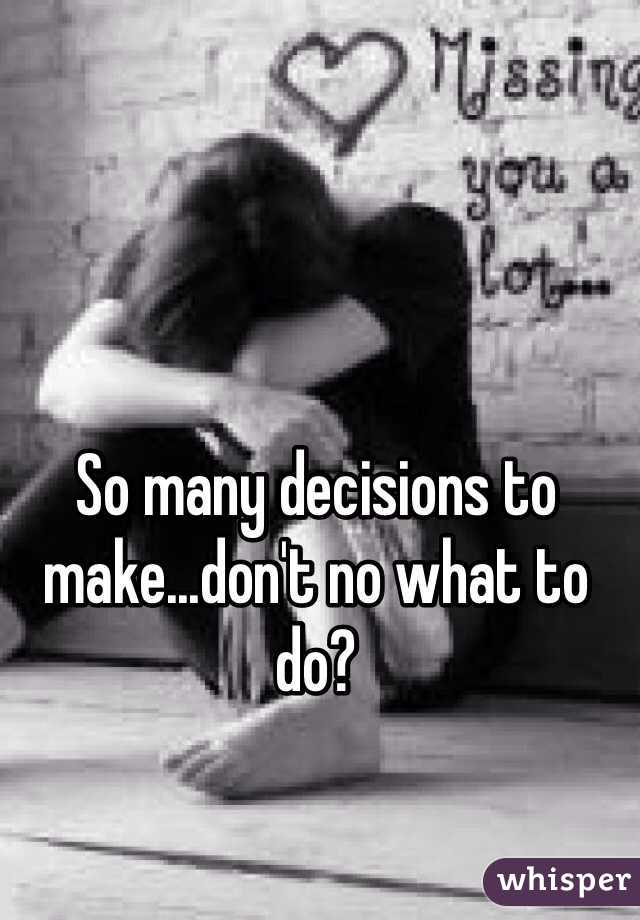 So many decisions to make...don't no what to do?