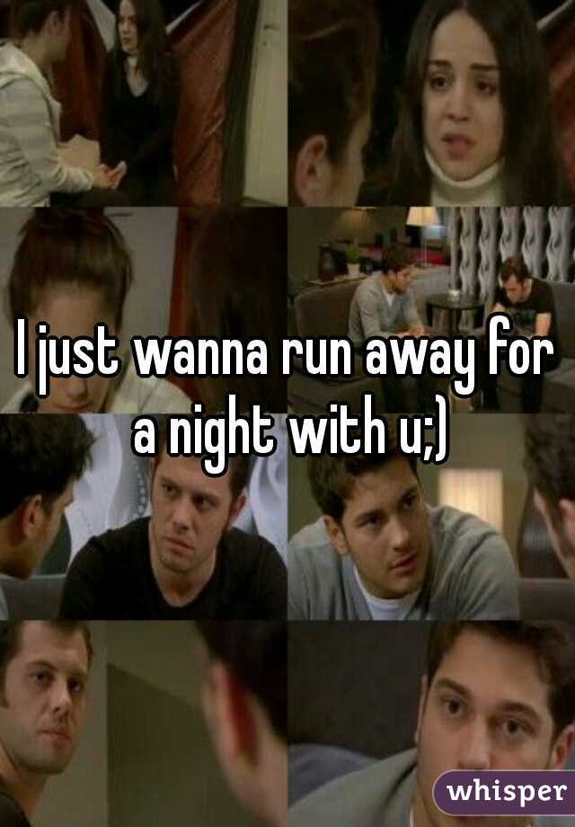 I just wanna run away for a night with u;)