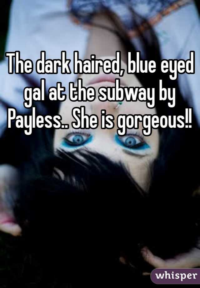 The dark haired, blue eyed gal at the subway by Payless.. She is gorgeous!!
