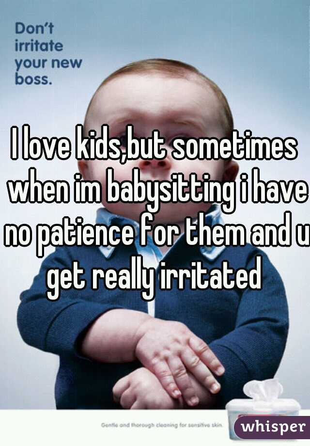 I love kids,but sometimes when im babysitting i have no patience for them and u get really irritated