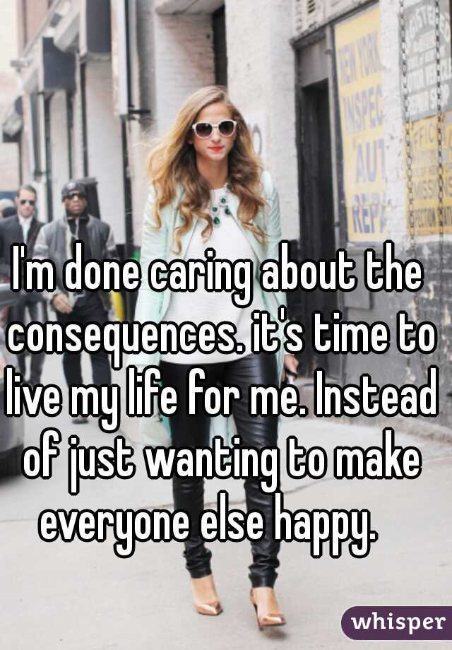 I'm done caring about the consequences. it's time to live my life for me. Instead of just wanting to make everyone else happy.