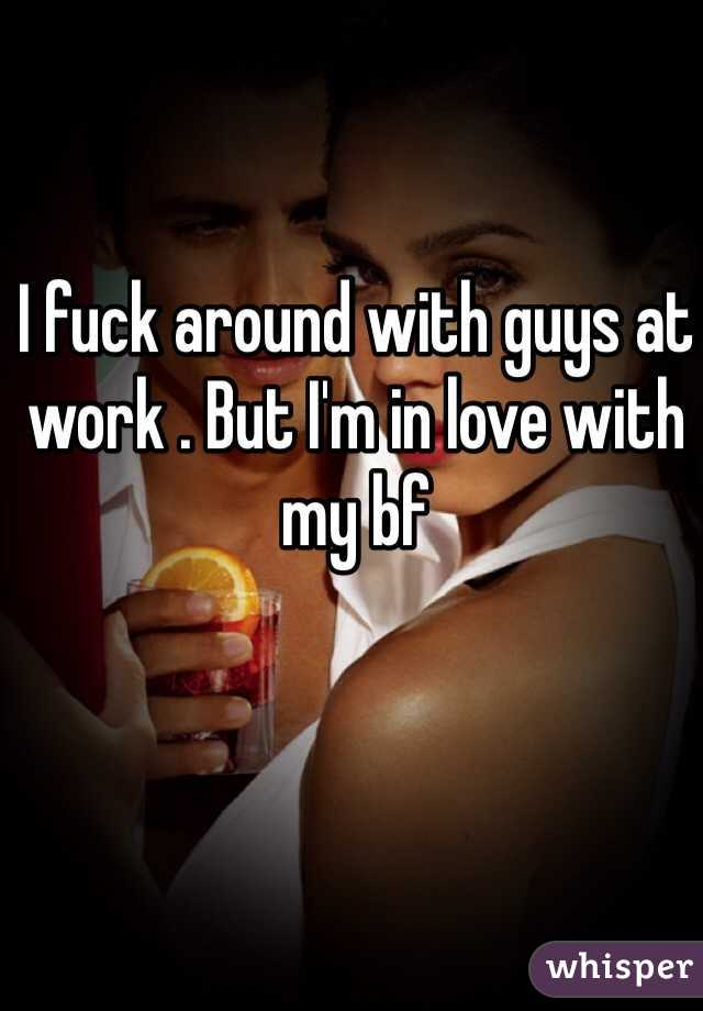 I fuck around with guys at work . But I'm in love with my bf