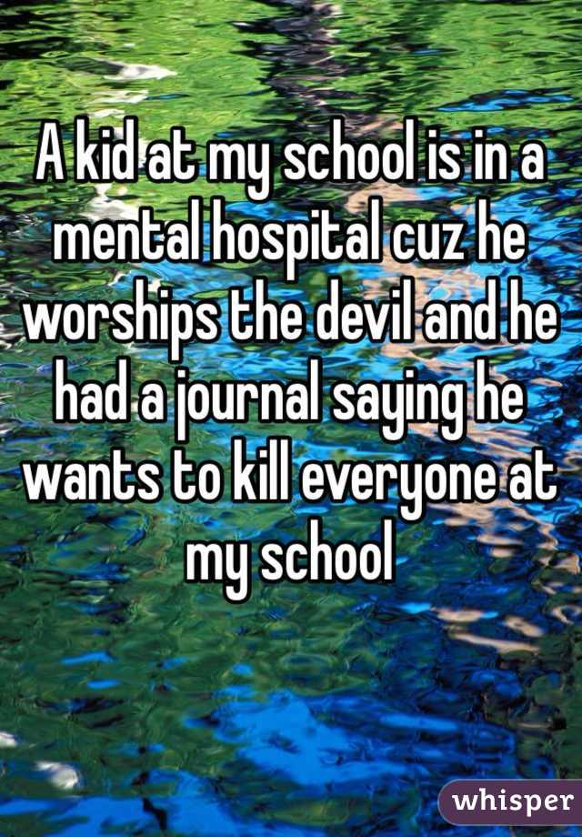A kid at my school is in a mental hospital cuz he worships the devil and he had a journal saying he wants to kill everyone at my school