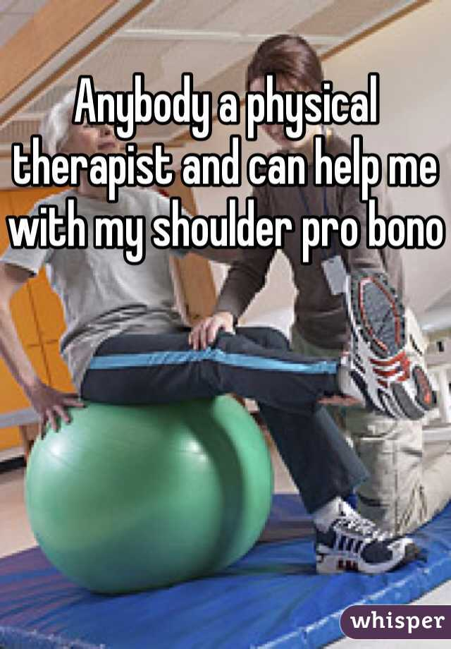 Anybody a physical therapist and can help me with my shoulder pro bono