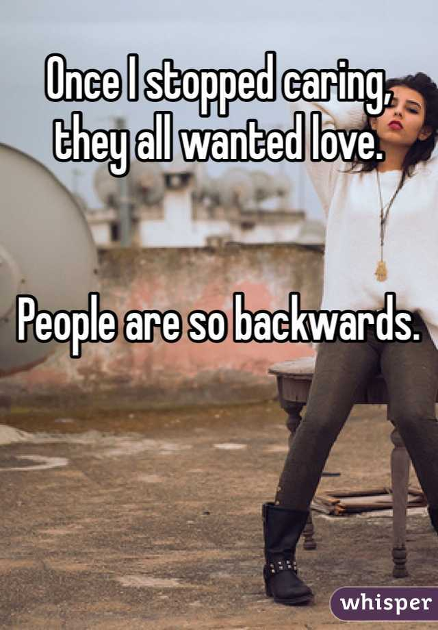 Once I stopped caring, they all wanted love.    People are so backwards.