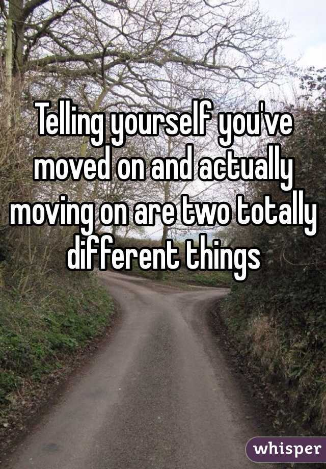 Telling yourself you've moved on and actually moving on are two totally different things