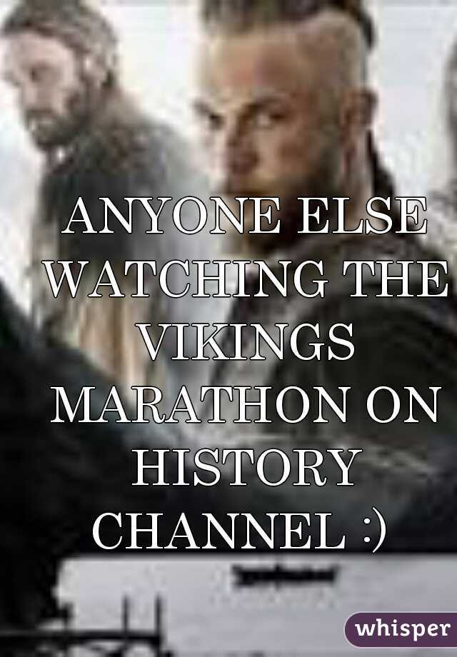 ANYONE ELSE WATCHING THE VIKINGS MARATHON ON HISTORY CHANNEL :)