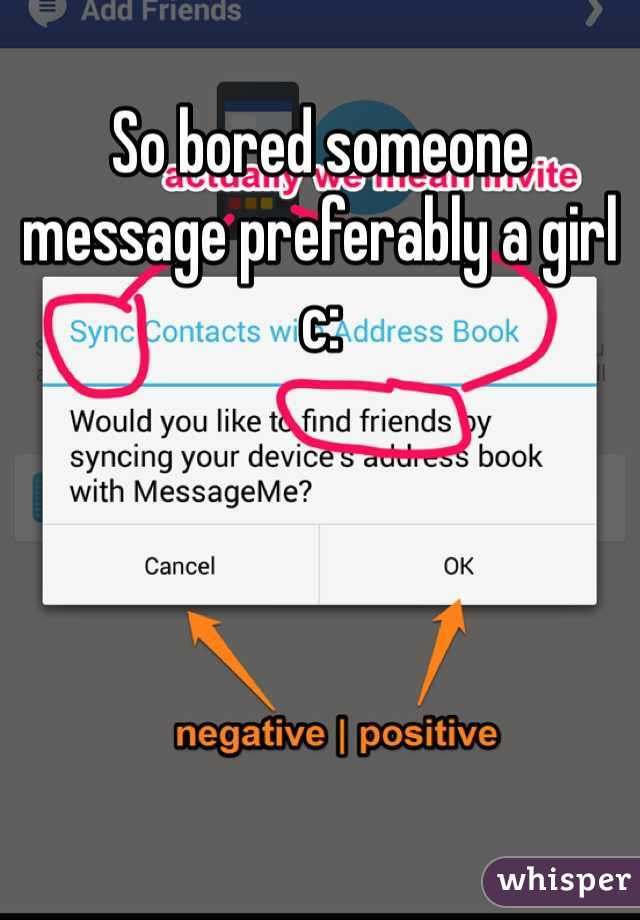 So bored someone message preferably a girl c: