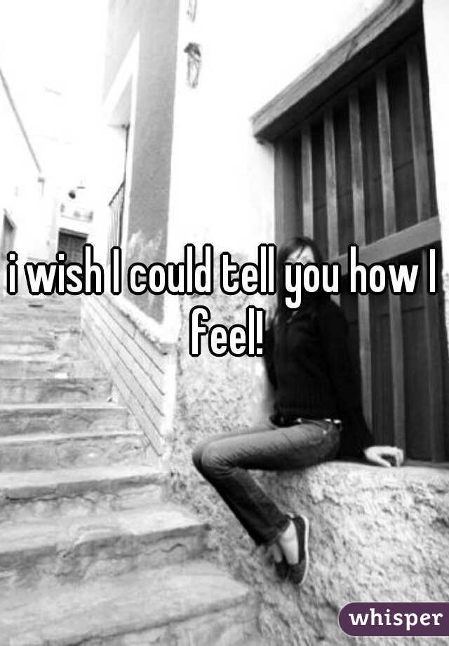 i wish I could tell you how I feel!
