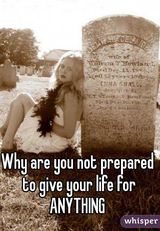 Why are you not prepared to give your life for ANYTHING