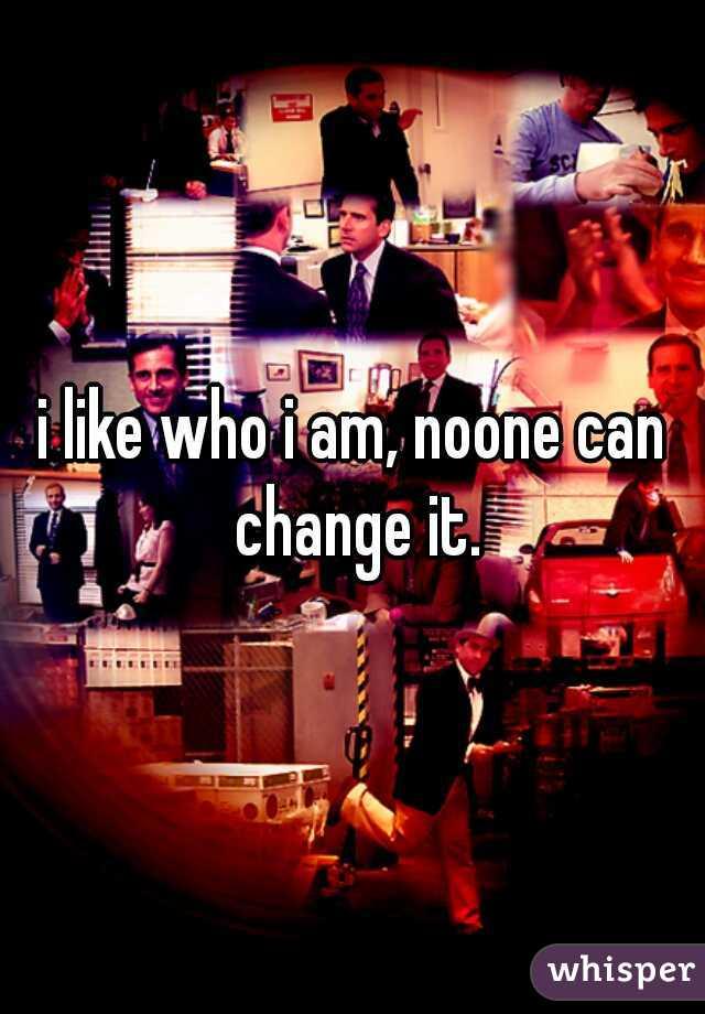 i like who i am, noone can change it.