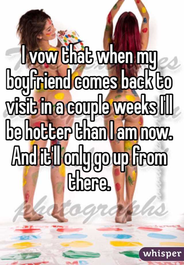I vow that when my boyfriend comes back to visit in a couple weeks I'll be hotter than I am now. And it'll only go up from there.