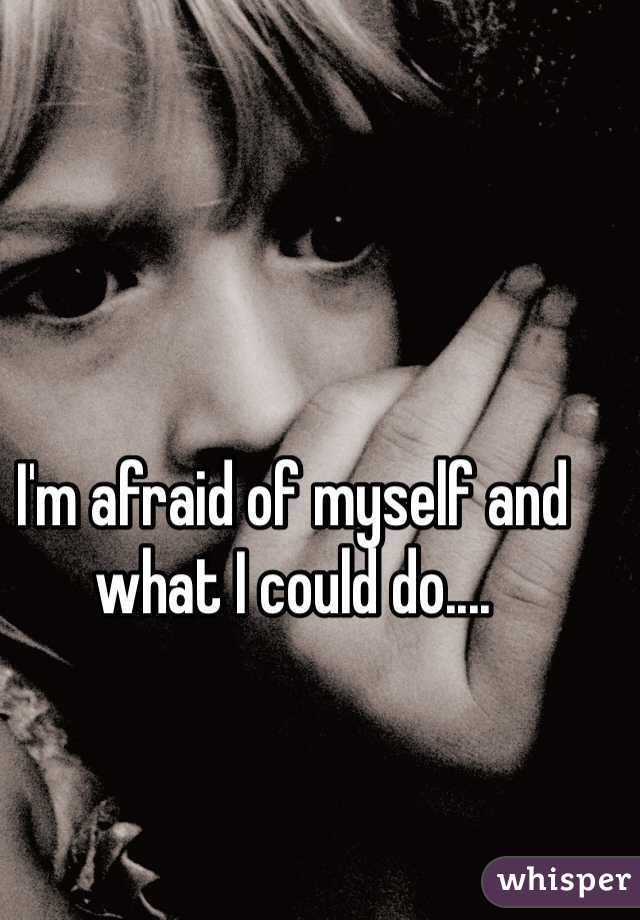 I'm afraid of myself and what I could do....