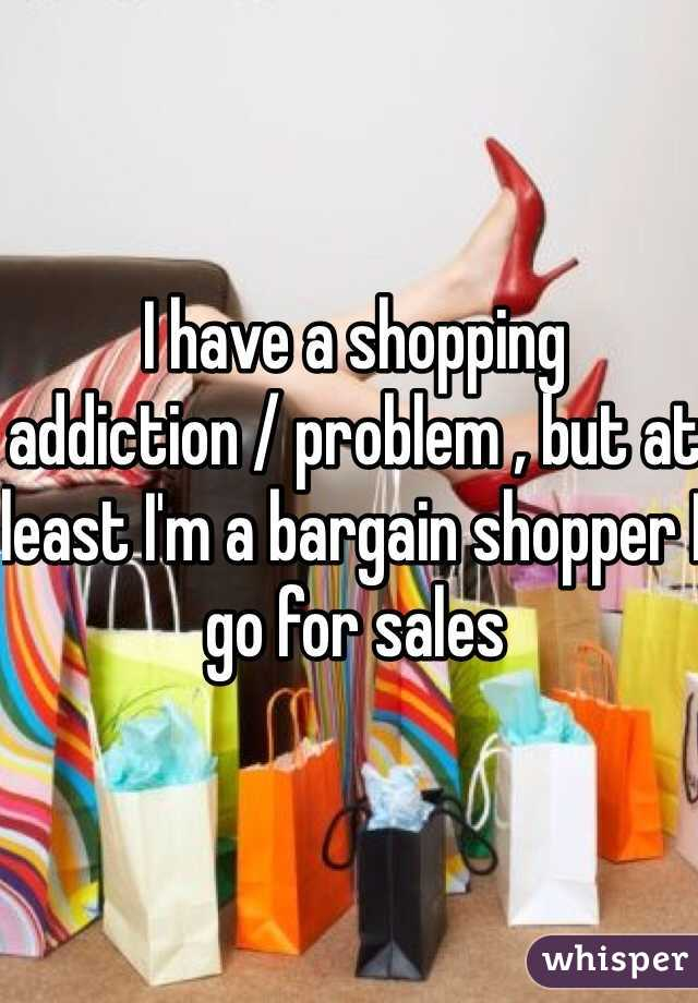 I have a shopping addiction / problem , but at least I'm a bargain shopper I go for sales