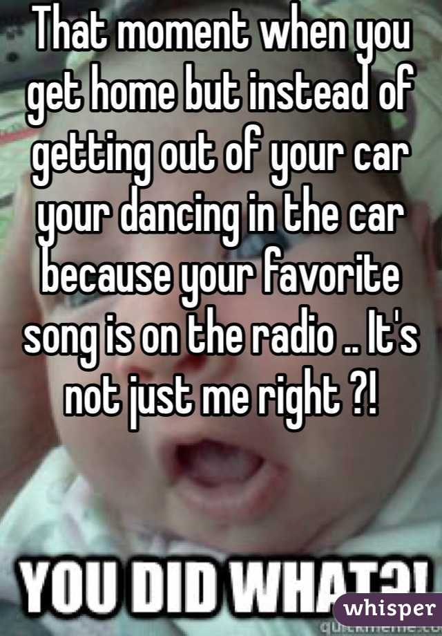 That moment when you get home but instead of getting out of your car your dancing in the car because your favorite song is on the radio .. It's not just me right ?!