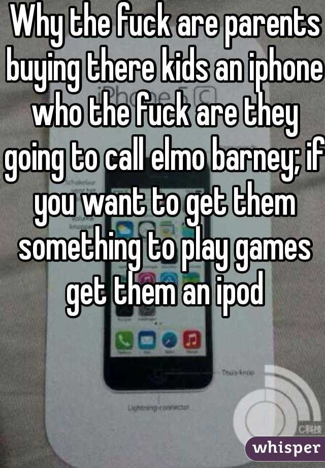 Why the fuck are parents buying there kids an iphone who the fuck are they going to call elmo barney; if you want to get them something to play games get them an ipod