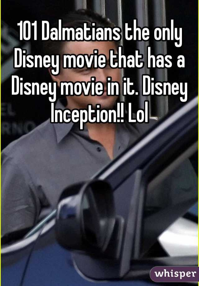 101 Dalmatians the only Disney movie that has a Disney movie in it. Disney Inception!! Lol