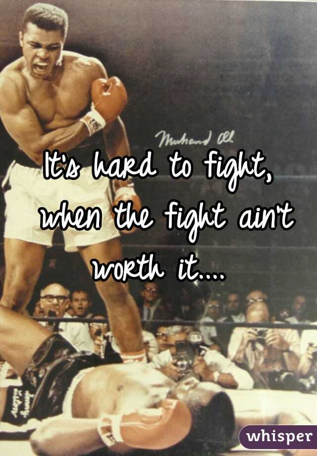 It's hard to fight,  when the fight ain't worth it....
