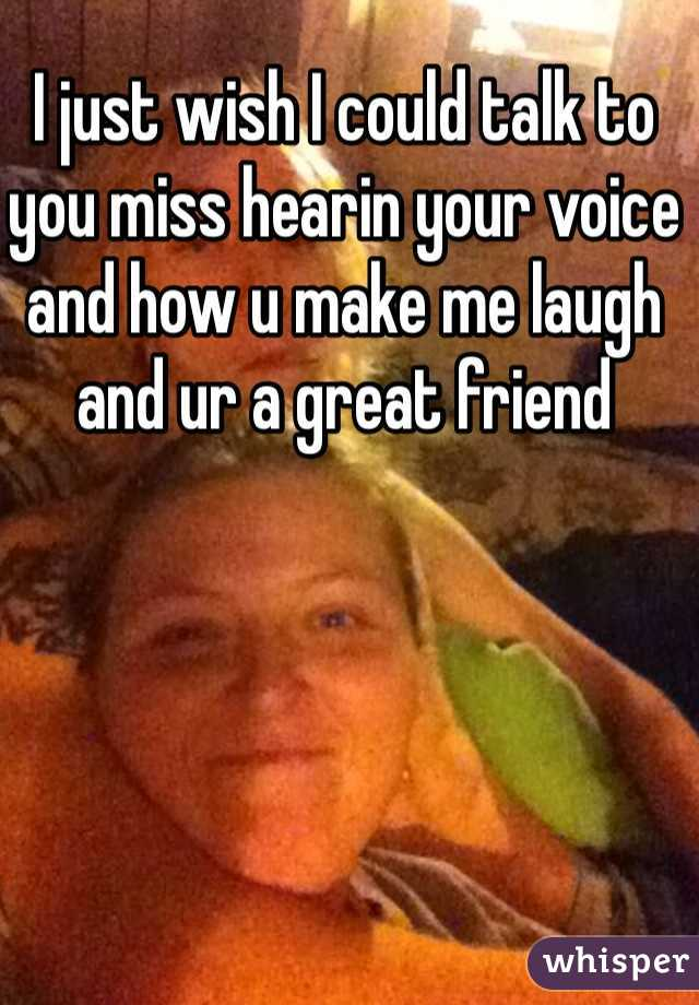 I just wish I could talk to you miss hearin your voice and how u make me laugh and ur a great friend