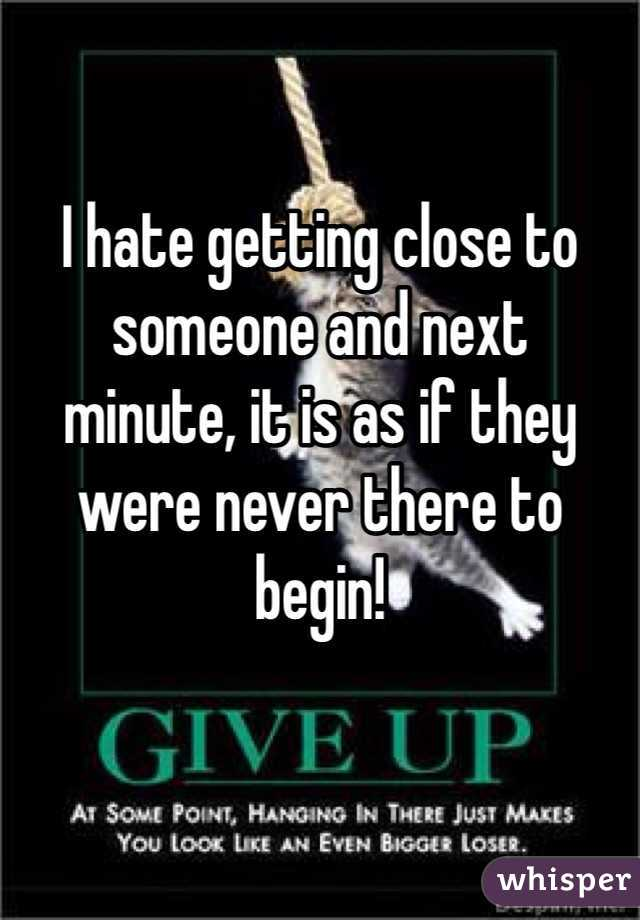 I hate getting close to  someone and next  minute, it is as if they  were never there to begin!