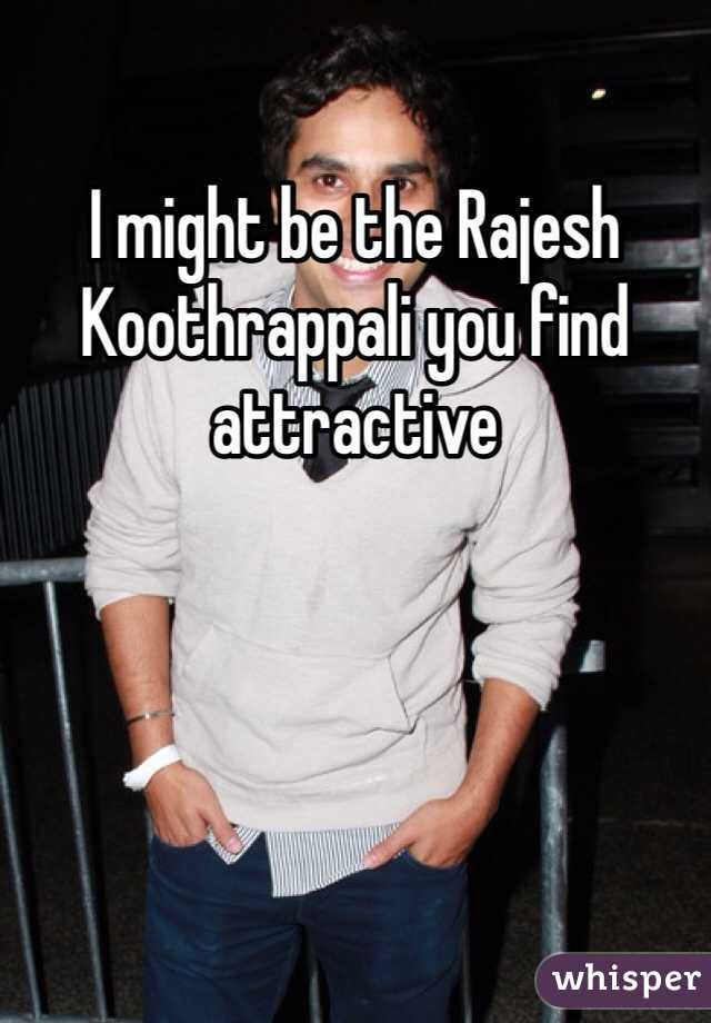I might be the Rajesh Koothrappali you find attractive