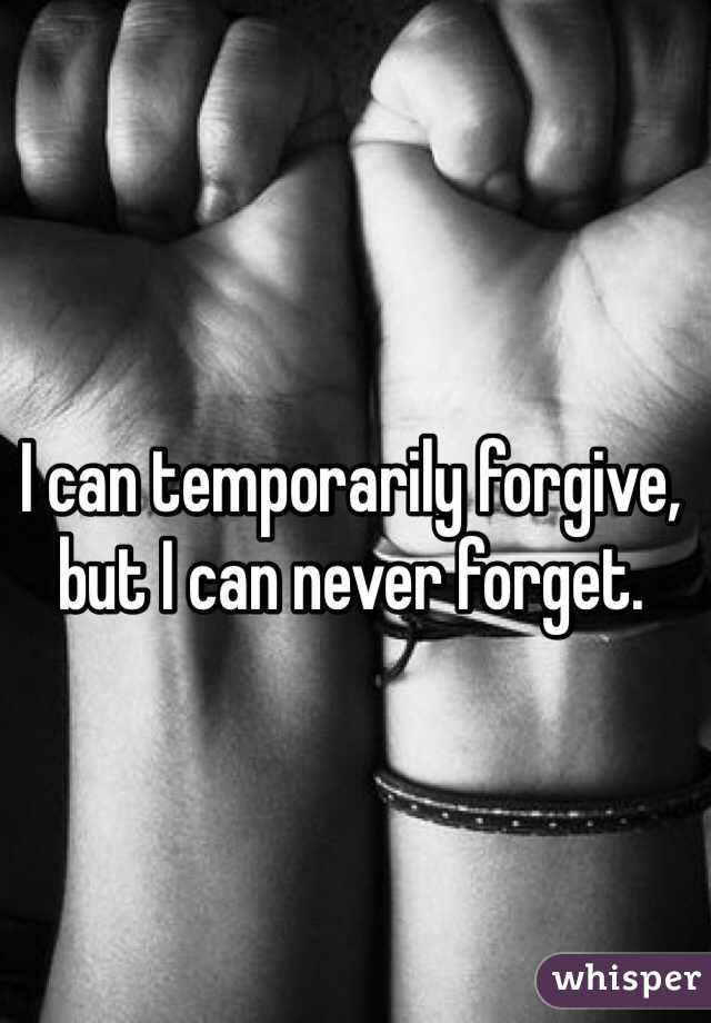 I can temporarily forgive, but I can never forget.