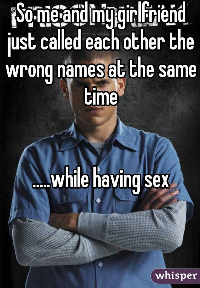 So me and my girlfriend just called each other the wrong names at the same time   .....while having sex