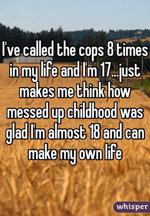 I've called the cops 8 times in my life and I'm 17...just makes me think how messed up childhood was glad I'm almost 18 and can make my own life