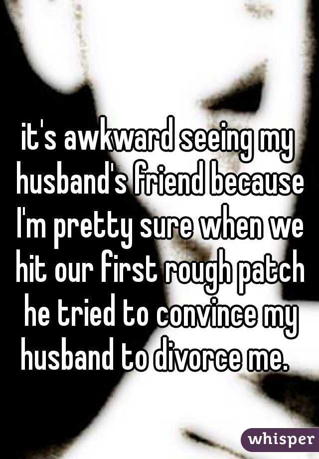 it's awkward seeing my husband's friend because I'm pretty sure when we hit our first rough patch he tried to convince my husband to divorce me.