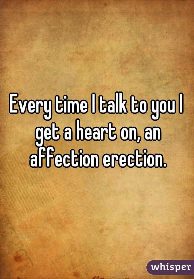 Every time I talk to you I get a heart on, an affection erection.