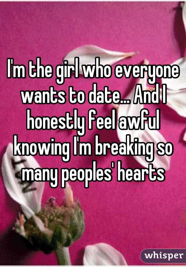 I'm the girl who everyone wants to date... And I honestly feel awful knowing I'm breaking so many peoples' hearts