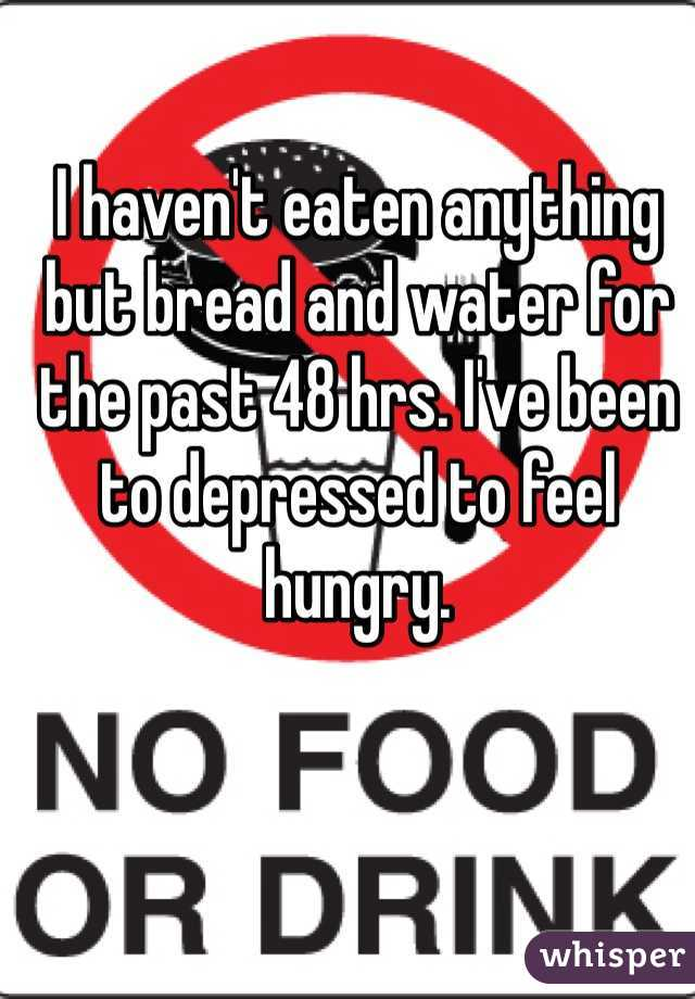 I haven't eaten anything but bread and water for the past 48 hrs. I've been to depressed to feel hungry.