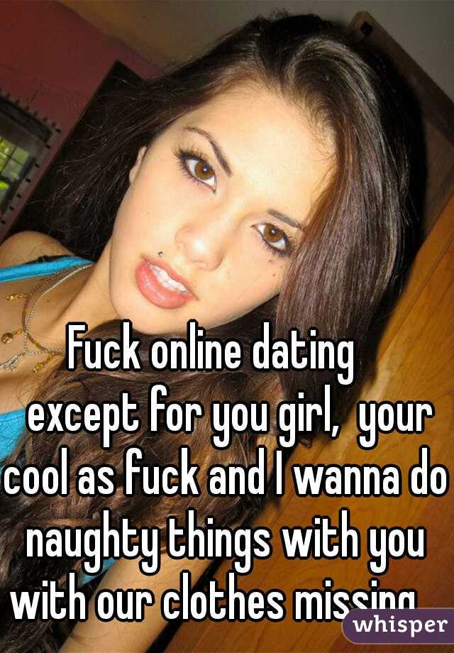 Fuck online dating     except for you girl,  your cool as fuck and I wanna do naughty things with you with our clothes missing.