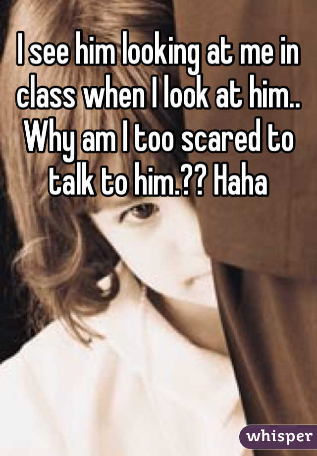 I see him looking at me in class when I look at him.. Why am I too scared to talk to him.?? Haha